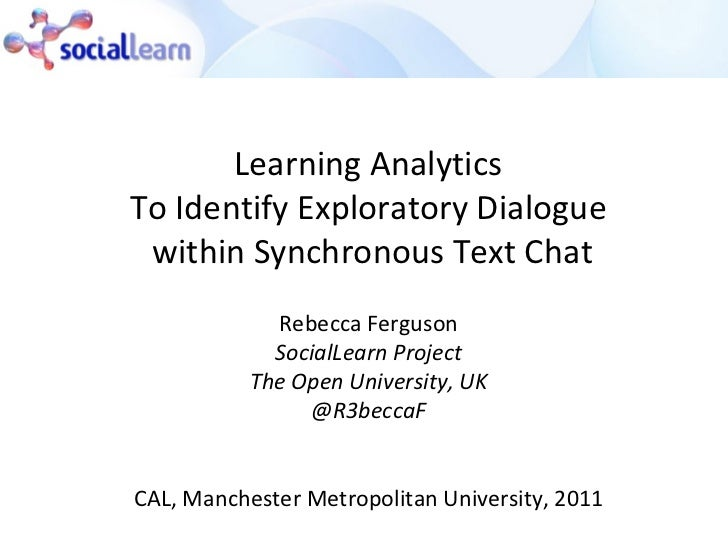 Learning Analytics  To Identify Exploratory Dialogue  within Synchronous Text Chat Rebecca Ferguson SocialLearn Project Th...