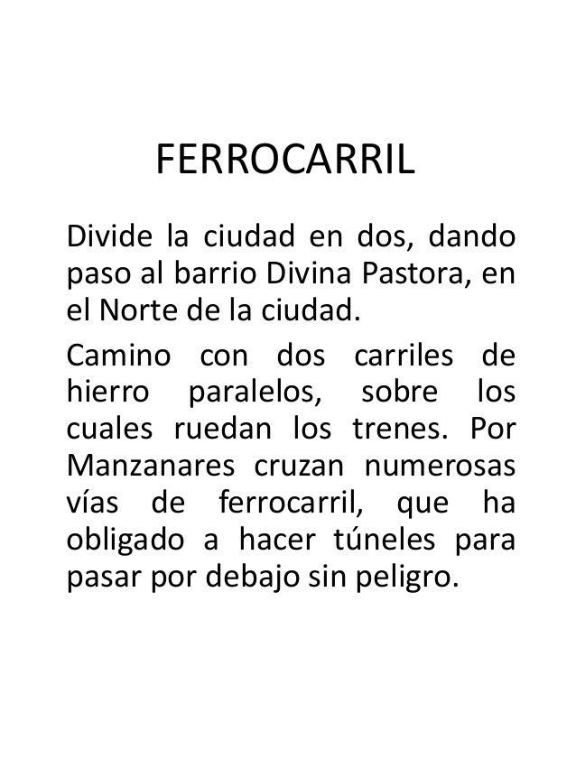 FERROCARRILDivide la ciudad en dos, dandopaso al barrio Divina Pastora, enel Norte de la ciudad.Camino con dos carriles de...