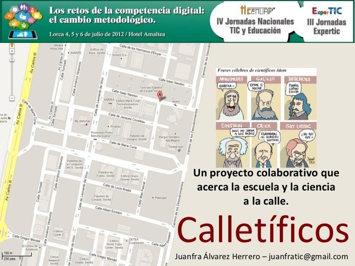 Un proyecto colaborativo que    acerca la escuela y la ciencia              a la calle.CalletíficosJuanfra Álvarez Herrero...