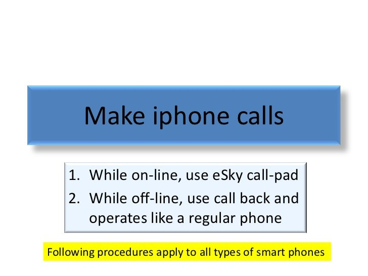 Make iphone calls    1. While on-line, use eSky call-pad    2. While off-line, use call back and       operates like a reg...