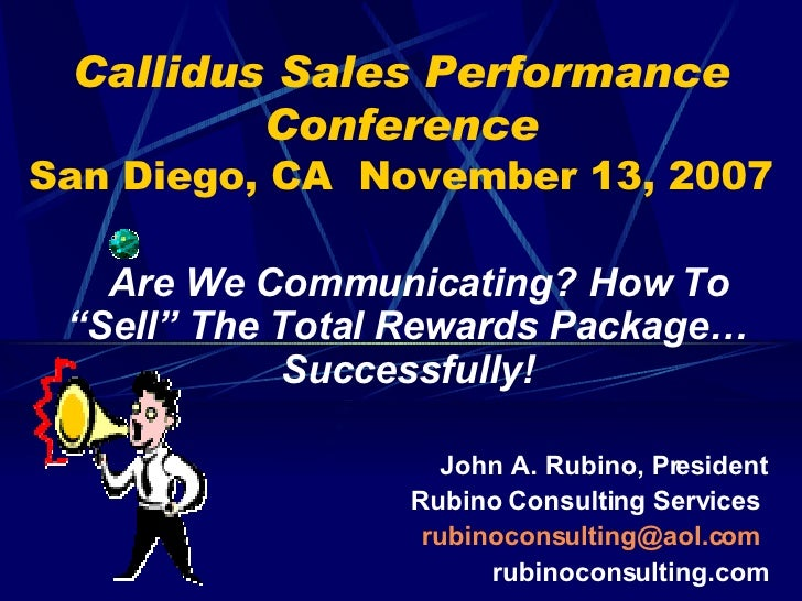 """Callidus Sales Performance Conference San Diego, CA  November 13, 2007 Are We Communicating? How To """"Sell"""" The Total Rewar..."""