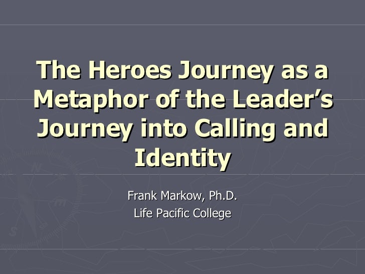 The Heroes Journey as a Metaphor of the Leader's Journey into Calling and Identity Frank Markow, Ph.D. Life Pacific College