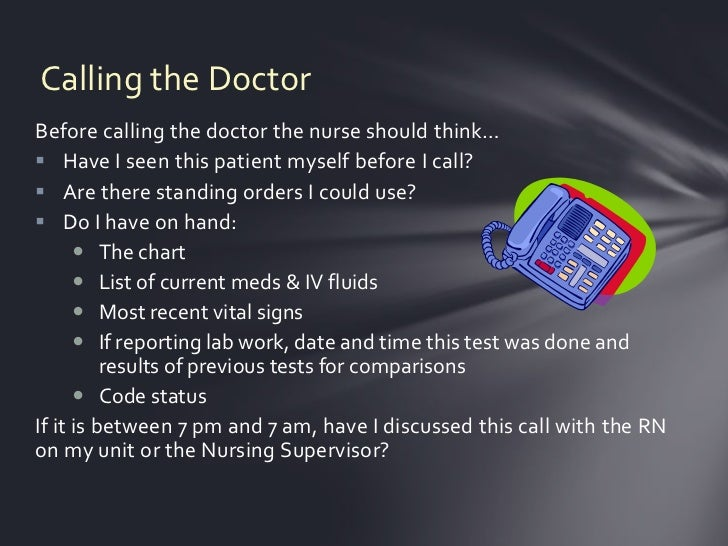 Calling the DoctorBefore calling the doctor the nurse should think… Have I seen this patient myself before I call? Are t...