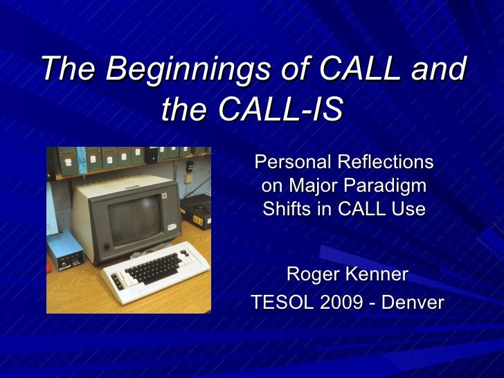 The Beginnings of CALL and the CALL-IS Personal Reflections on Major Paradigm Shifts in CALL Use Roger Kenner TESOL 2009 -...