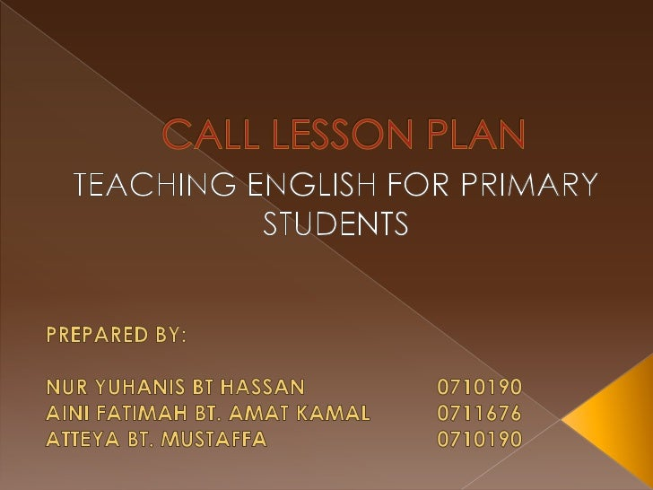 CALL LESSON PLAN<br />TEACHING ENGLISH FOR PRIMARY STUDENTS<br />PREPARED BY:<br />NUR YUHANIS BT HASSAN0710190<br />AI...