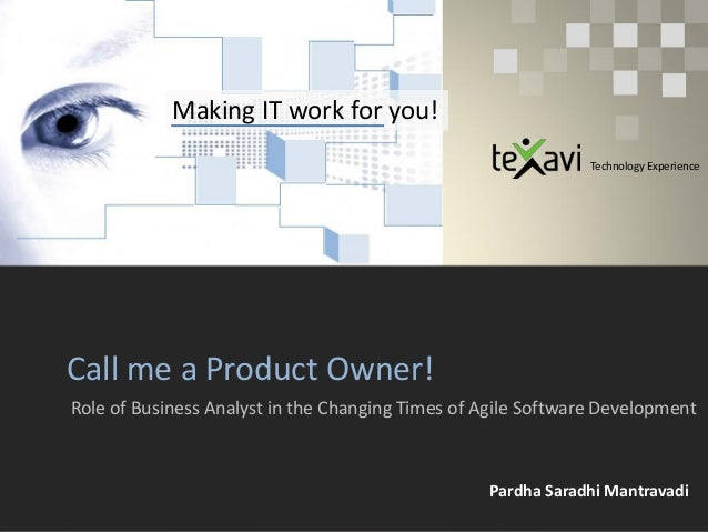 Making IT work for you! Call me a Product Owner! Role of Business Analyst in the Changing Times of Agile Software Developm...