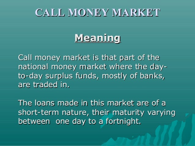 CALL MONEY MARKET Meaning Call money market is that part of the national money market where the dayto-day surplus funds, m...