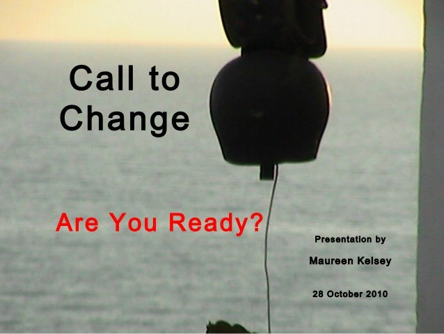 Call to Change Are You Ready? Presentation by Maureen Kelsey 28 October 2010