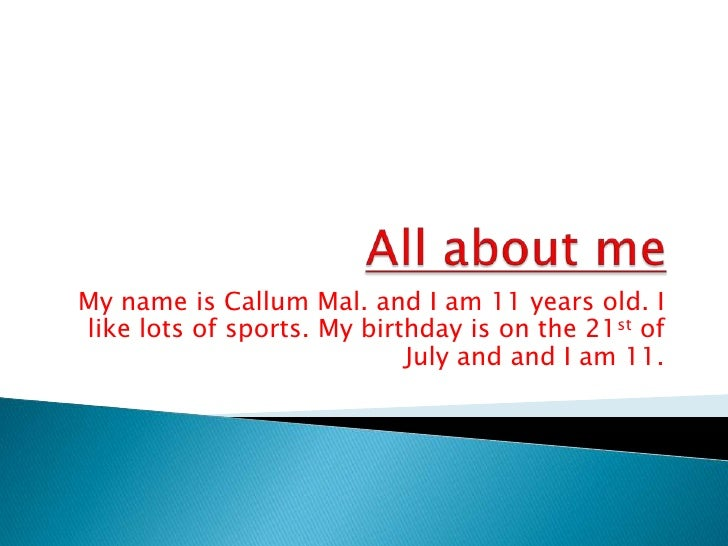All about me<br />My name is CallumMal. and Iam 11 years old. I like lots of sports. My birthday is on the 21st of July an...