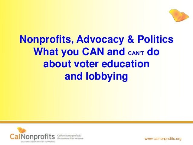 www.calnonprofits.org Nonprofits, Advocacy & Politics What you CAN and CAN'T do about voter education and lobbying