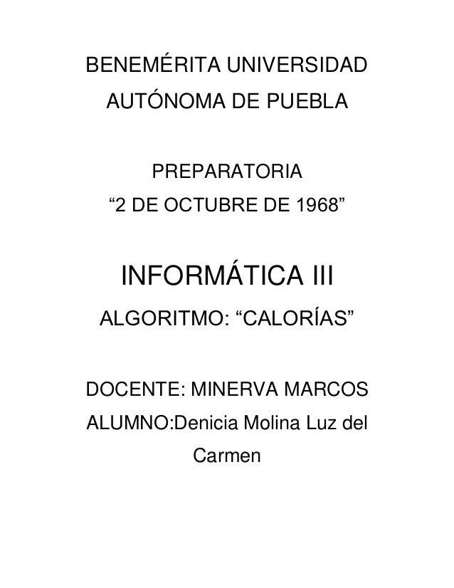 """BENEMÉRITA UNIVERSIDAD AUTÓNOMA DE PUEBLA PREPARATORIA """"2 DE OCTUBRE DE 1968"""" INFORMÁTICA III ALGORITMO: """"CALORÍAS"""" DOCENT..."""