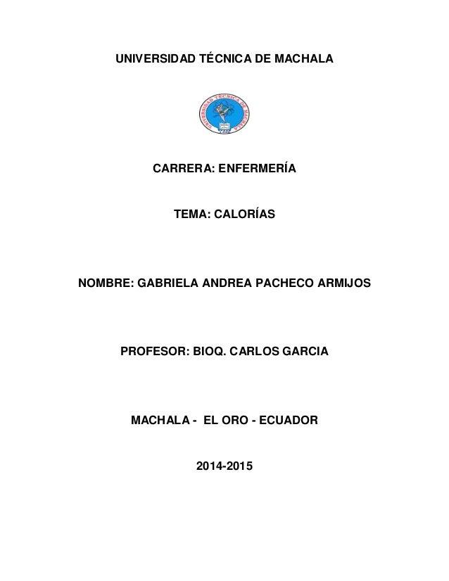 UNIVERSIDAD TÉCNICA DE MACHALA  CARRERA: ENFERMERÍA  TEMA: CALORÍAS  NOMBRE: GABRIELA ANDREA PACHECO ARMIJOS  PROFESOR: BI...