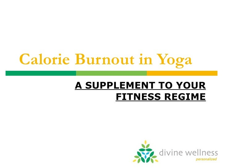 Calorie Burnout in Yoga A SUPPLEMENT TO YOUR FITNESS REGIME