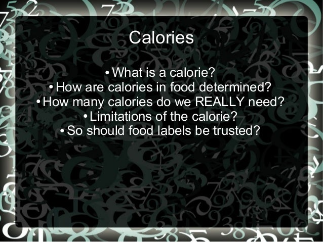 Calories What is a calorie? ● How are calories in food determined? ● How many calories do we REALLY need? ● Limitations of...