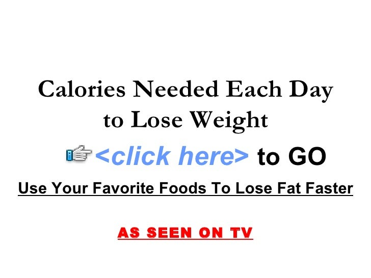 Calories Needed Each Day         to Lose Weight        <click here> to GO Use Your Favorite Foods To Lose Fat Faster      ...