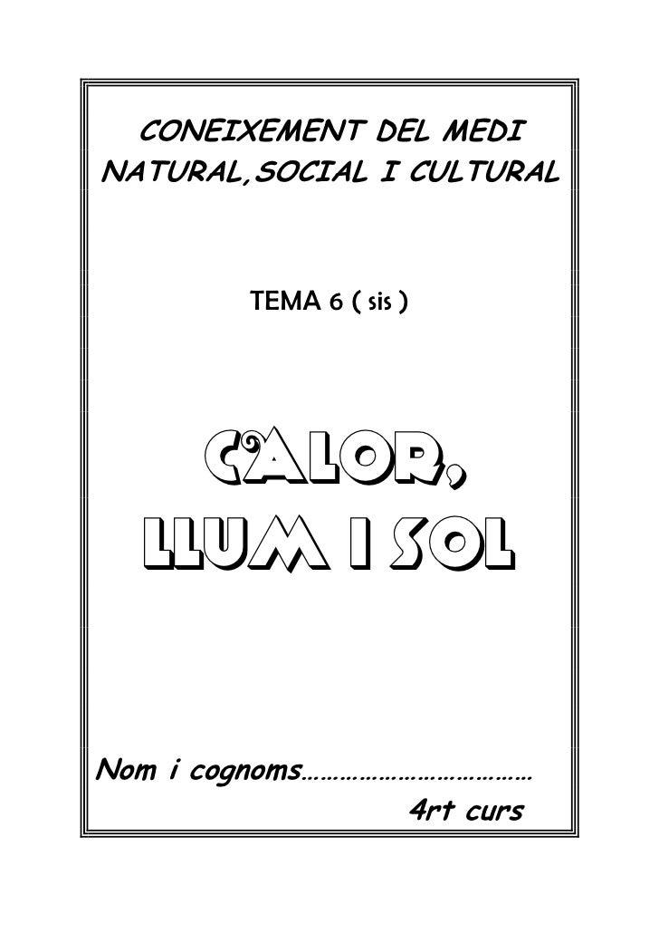 CONEIXEMENT DEL MEDINATURAL,SOCIAL I CULTURAL         TEMA 6 ( sis )    CALOR,  LLUM I SOLNom i cognoms………………………………       ...