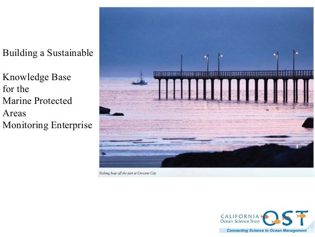 """California Ocean Science Trust """" Building a Sustainable Knowledge Base for the Marine Protected Areas Monitoring Enterprise""""March 16, 2010"""