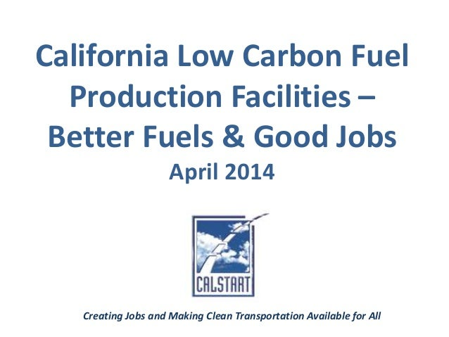 California Low Carbon Fuel Production Facilities – Better Fuels & Good Jobs April 2014 Creating Jobs and Making Clean Tran...