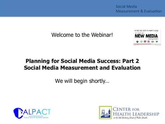 Welcome to the Webinar! Planning for Social Media Success: Part 2 Social Media Measurement and Evaluation We will begin sh...