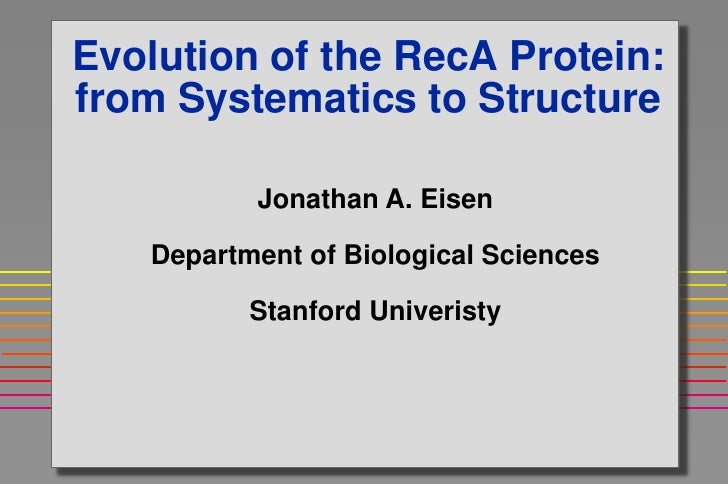 Evolution of the RecA Protein:from Systematics to Structure          Jonathan A. Eisen   Department of Biological Sciences...