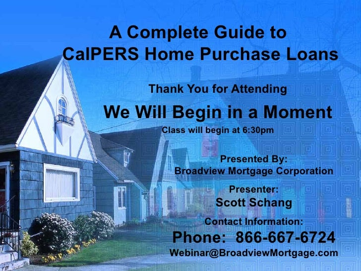 A Complete Guide to  CalPERS Home Purchase Loans Thank You for Attending We Will Begin in a Moment Class will begin at 6:3...