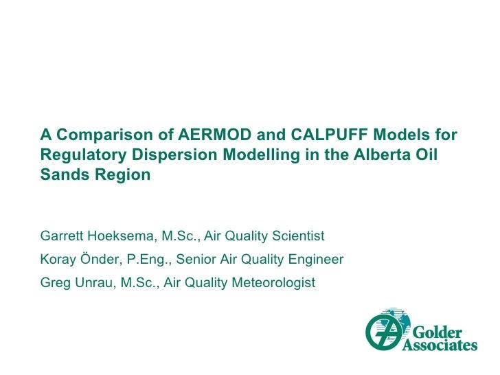 A Comparison of AERMOD and CALPUFF Models forRegulatory Dispersion Modelling in the Alberta OilSands RegionGarrett Hoeksem...