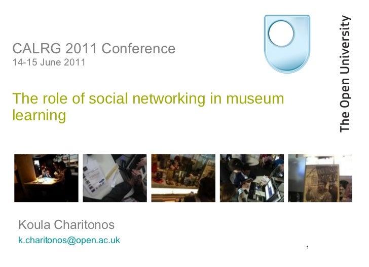 CALRG 2011 Conference 14-15 June 2011  The role of social networking in museum learning    <ul><li>Koula Charitonos </li><...