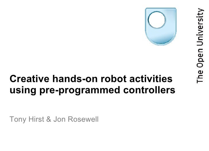 Creative hands-on robot activities using pre-programmed controllers Tony Hirst & Jon Rosewell