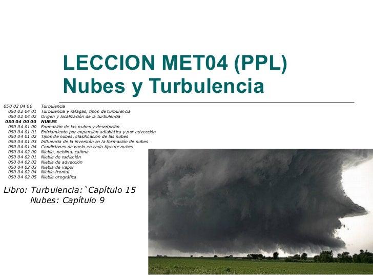 LECCION MET04 (PPL) Nubes y Turbulencia 050 02 04 00 Turbulencia 050 02 04 01 Turbulencia y ráfagas, tipos de turbulencia ...