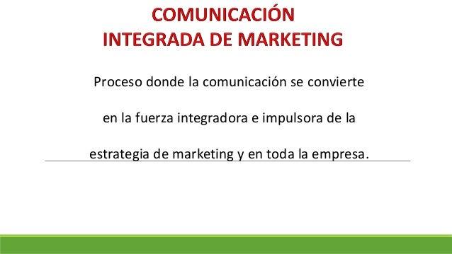 Proceso donde la comunicación se convierte en la fuerza integradora e impulsora de la estrategia de marketing y en toda la...