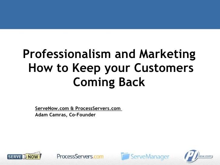 Professionalism and Marketing  How to Keep your Customers Coming Back  ServeNow.com & ProcessServers.com  Adam Camras, Co-...