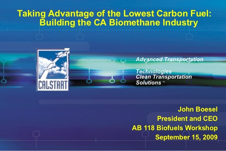 Taking Advantage of the Lowest Carbon Fuel:  Building the CA Biomethane Industry Advanced Transportation  Technologies Joh...