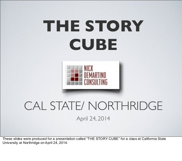 "THE STORY CUBE CAL STATE/ NORTHRIDGE April 24, 2014 These slides were produced for a presentation called ""THE STORY CUBE"" ..."