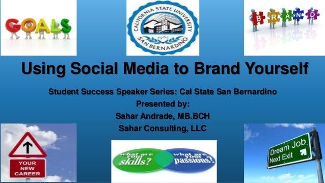 Using Social Media to Brand YourselfStudent Success Speaker Series: Cal State San BernardinoPresented by:Sahar Andrade, MB...