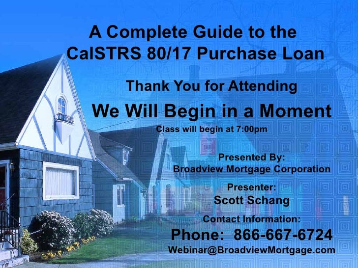 A Complete Guide to the  CalSTRS 80/17 Purchase Loan Thank You for Attending We Will Begin in a Moment Class will begin at...