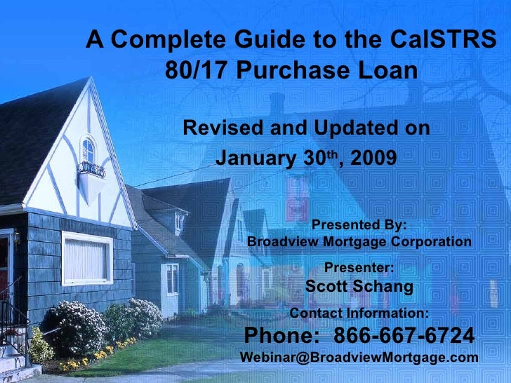 A Complete Guide to the CalSTRS 80/17 Purchase Loan Revised and Updated on January 30 th , 2009 Presented By: Broadview Mo...