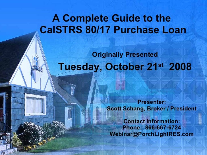 A Complete Guide to the  CalSTRS 80/17 Purchase Loan Originally Presented Tuesday, October 21 st   2008 Presenter: Scott S...