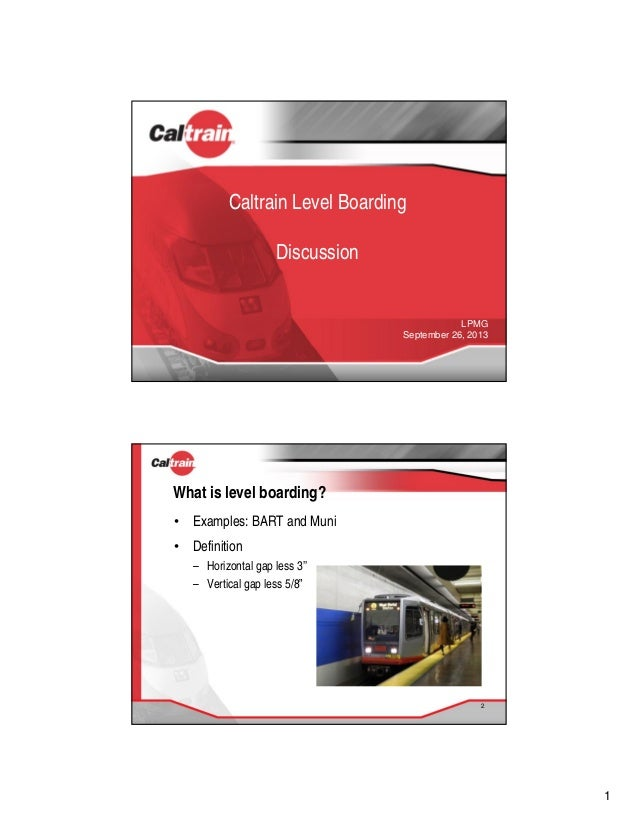 1 Caltrain Level Boarding Discussion LPMG September 26, 2013 What is level boarding? • Examples: BART and Muni • Definitio...