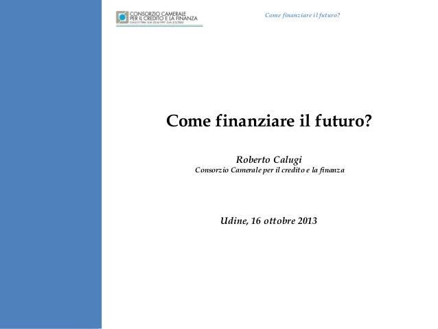 Come finanziare il futuro?  Come finanziare il futuro? Roberto Calugi Consorzio Camerale per il credito e la finanza  Udin...