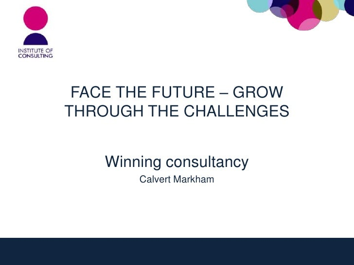 FACE THE FUTURE – GROWTHROUGH THE CHALLENGES    Winning consultancy        Calvert Markham