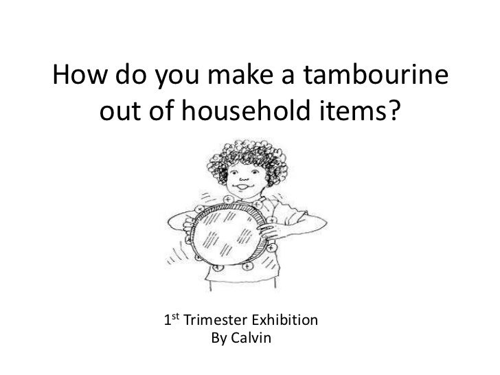 How do you make a tambourine   out of household items?       1st Trimester Exhibition               By Calvin