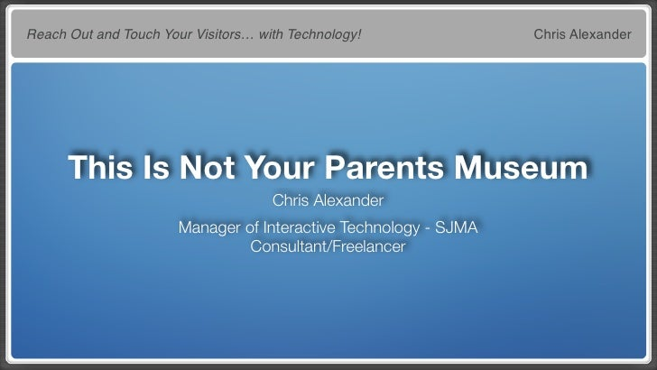 Reach Out and Touch Your Visitors… with Technology!               Chris Alexander           This Is Not Your Parents Museu...