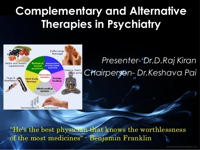 "Complementary and Alternative Therapies in Psychiatry Presenter- Dr.D.Raj Kiran Chairperson- Dr.Keshava Pai  ""He's the bes..."