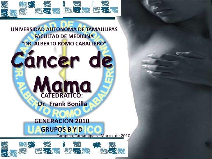 """UNIVERSIDAD AUTONOMA DE TAMAULIPAS<br />FACULTAD DE MEDICINA<br />""""DR. ALBERTO ROMO CABALLERO""""<br />Cáncer de Mama<br />CA..."""