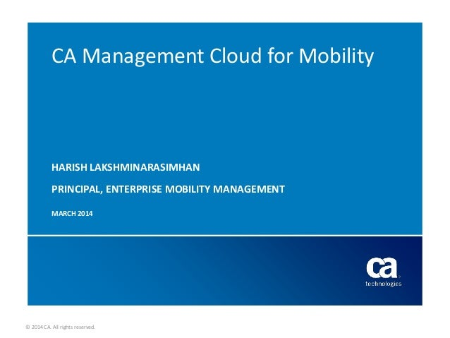 © 2014 CA. All rights reserved. CA Management Cloud for Mobility HARISH LAKSHMINARASIMHAN PRINCIPAL, ENTERPRISE MOBILITY M...