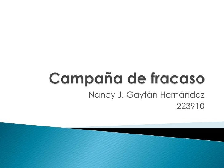 Campaña de fracaso<br />Nancy J. Gaytán Hernández<br />223910<br />
