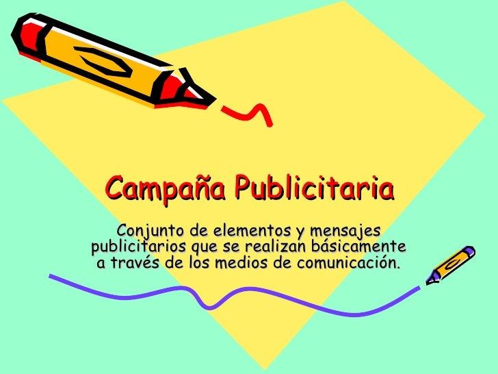 Campaña Publicitaria Conjunto de elementos y mensajes publicitarios que se realizan básicamente a través de los medios de ...