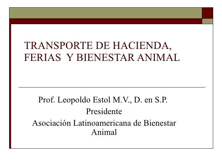 TRANSPORTE DE HACIENDA, FERIAS  Y BIENESTAR ANIMAL  Prof. Leopoldo Estol M.V., D. en S.P.  Presidente Asociación Latinoame...