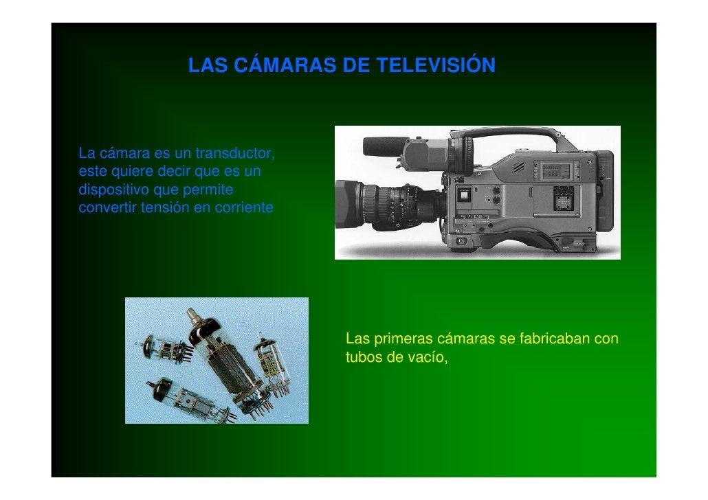 LAS CÁMARAS DE TELEVISIÓN    La cámara es un transductor, este quiere decir que es un dispositivo que permite convertir te...