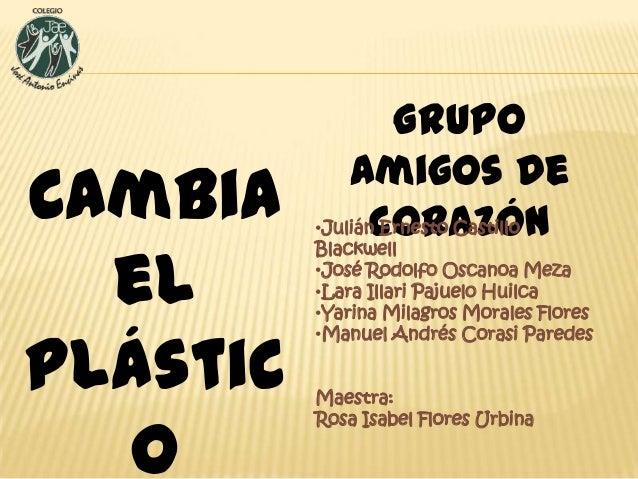 Cambia el plástic o  Grupo Amigos de •Julián Ernesto Castillo corazón Blackwell  •José Rodolfo Oscanoa Meza •Lara Illari P...